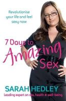 Hedley, Sarah - 7 Days to Amazing Sex: Revolutionise Your Life and Feel Sexy Now - 9780749940904 - KLN0016343