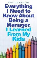 Durston, Ian - Everything I Need to Know About Being a Manager, I Learned from My Kids - 9780749942243 - V9780749942243