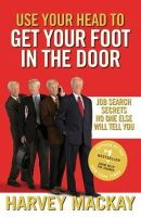 Harvey MacKay - Use Your Head to Get Your Foot in the Door: Job Search Secrets No One Else Will Tell You. Harvey MacKay - 9780749954307 - V9780749954307