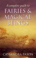 Cassandra Eason - A Complete Guide to Fairies & Magical Beings. Cassandra Eason - 9780749954994 - V9780749954994
