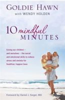Goldie Hawn, Wendy Holden - 10 Mindful Minutes: Giving our children - and ourselves - the social and emotional skills to reduce stress and anxiety for healthier, happier lives - 9780749957667 - V9780749957667
