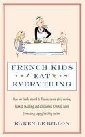 Karen Le Billon - French Kids Eat Everything: How Our Family Moved to France, Cured Picky Eating, Banned Snacking and Discovered 10 Simple Rules for Raising Happy, - 9780749958510 - V9780749958510