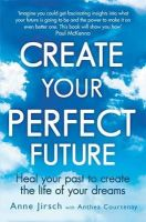 Jirsch, Anne; Courtenay, Anthea - Create Your Perfect Future - 9780749959654 - V9780749959654