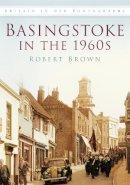 Brown, Robert - Basingstoke in the 1960s in Old Photographs - 9780750918718 - V9780750918718