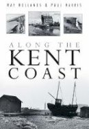 Ray Hollands, Paul Harris - Along the Kent Coast - 9780750934053 - V9780750934053
