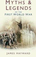 Hayward, James - Myths and Legends of the First World War - 9780750939928 - V9780750939928