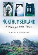 Woodhouse, Robert - Northumberland - Strange But True - 9780750940672 - V9780750940672