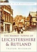 Trevor Hickman - The Market Towns of Leicestershire and Rutland (In Old Photographs) - 9780750941372 - V9780750941372