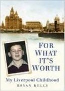 Kelly, Bryan - For What It's Worth: My Liverpool Childhood - 9780750941556 - V9780750941556