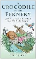 Way, Twigs - A Crocodile in the Fernery: An A-Z of Animals in the Garden - 9780750948722 - V9780750948722