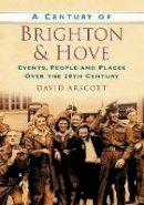 Arscott, David - A Century of Brighton and Hove: Events, People and Places Over the 20th Century - 9780750949071 - V9780750949071