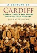 O'Sullivan, John - A Century of Cardiff: Events, People and Places Over the 20th Century - 9780750949224 - V9780750949224