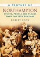 Cook, Robert - A Century of Northampton: Events, People And Places Over The 20Th Century - 9780750949293 - V9780750949293