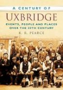 Pearce, Ken - A Century of Uxbridge: Events, People & Place over the 20th Century - 9780750949415 - V9780750949415