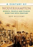 Williams, Ned - A Century of Wolverhampton: Events, People and Places Over the 20th Century - 9780750949422 - V9780750949422
