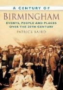 Baird, Patrick - A Century of Birmingham: Events, People and Places Over the 20th Century - 9780750949453 - V9780750949453
