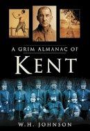 Johnson, W. H. - A Grim Almanac of Kent (Grim Almanacs) - 9780750949484 - V9780750949484