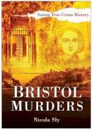 Sly - Bristol Murders (Sutton True Crime History) - 9780750950480 - V9780750950480