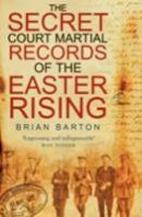 Brian Barton - The Secret Court Martial Records of the 1916 Easter Rising - 9780750950633 - V9780750950633
