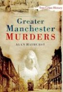 Hayhurst, Alan - Greater Manchester Murders (Sutton True Crime History) - 9780750950916 - V9780750950916