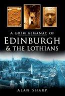 Sharp, Alan - A Grim Almanac of Edinburgh & the Lothians (Grim Almanacs) - 9780750951050 - V9780750951050