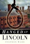 Wade, Stephen - Hanged at Lincoln - 9780750951104 - V9780750951104