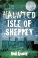 Arnold, Neil - Haunted Isle of Sheppey - 9780750952132 - V9780750952132