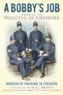 The Museum of Policing in Cheshire - A Bobbies Job: Images of Policing in Cheshire - 9780750952200 - V9780750952200