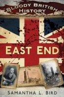 Bird, Dr Samantha - Bloody British History: East End (Bloody History) - 9780750952330 - V9780750952330