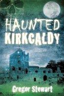 Stewart, Gregor - Haunted Kirkcaldy - 9780750954570 - V9780750954570