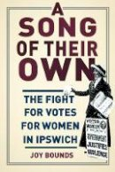 Bounds, Joy - A Song of their Own: The Fight for Votes for Women in Ipswich - 9780750955577 - V9780750955577