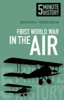Ferguson, Norman - 5 Minute History: First World War in the Air - 9780750955713 - V9780750955713