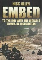 Allen, Nick - Embed To the End with the World's Armies in Afghanistan - 9780750955843 - V9780750955843