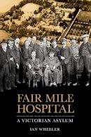 Wheeler, Ian - Fair Mile Hospital: A Victorian Asylum - 9780750956031 - V9780750956031