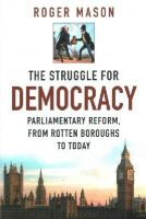 Mason, Roger - The Struggle for Democracy: Parliamentary Reform, from the Rotten Boroughs to Today - 9780750956260 - V9780750956260