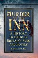 Moore, Mr. James - Murder at the Inn: A History of Crime in Britain's Pubs and Hotels - 9780750956833 - V9780750956833