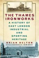 Belton, Brian - The Thames Ironworks: A History of East London Industrial and Sporting Heritage - 9780750958349 - V9780750958349