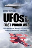 Watson, Nigel - UFOs of the First World War: Phantom Airships, Balloons, Aircraft and Other Mysterious Aerial Phenomena - 9780750959148 - V9780750959148