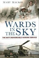 Mackie, Mary - Wards in the Sky: The RAF's Remarkable Nursing Service - 9780750959568 - V9780750959568