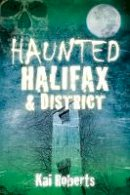 Roberts, Kai - Haunted Halifax and District - 9780750960069 - V9780750960069