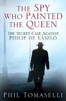 Tomaselli, Phil - The Spy Who Painted the Queen: The Secret Case Against Philip de László - 9780750960533 - V9780750960533