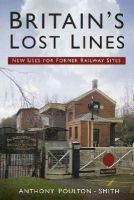 Poulton-Smith, Anthony - Britain's Lost Lines: New Uses for Former Railway Sites - 9780750960557 - V9780750960557