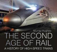 Hughes, Murray - The Second Age of Rail: A History of High Speed Trains - 9780750961455 - V9780750961455