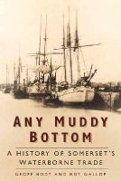 Body, Geoff, Gallop, Roy - Any Muddy Bottom: A History of Somerset's Waterborne Trade - 9780750961639 - V9780750961639