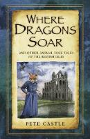 Castle, Pete - Where Dragons Soar: and Other Animal Folk Tales of the British Isles - 9780750961868 - V9780750961868
