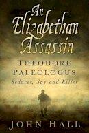 Hall, John - An Elizabethan Assassin: Theodore Paleologus: Seducer, Spy and Killer - 9780750962612 - V9780750962612