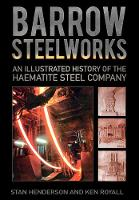 Henderson, Stanley, Royall, K.E. - Barrow Steelworks: An Illustrated History of the Haematite Steel Company - 9780750963787 - V9780750963787