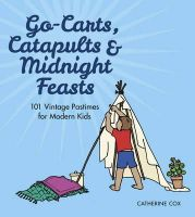 Cox, Catherine - Go-Carts, Catapults and Midnight Feasts: 101 Vintage Pastimes for Modern Kids - 9780750964296 - 9780750964296