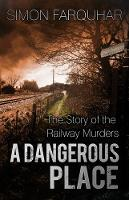 Farquhar, Simon - A Dangerous Place: The Story of the Railway Murders - 9780750965897 - V9780750965897