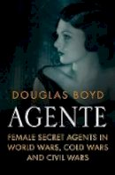 Boyd, Douglas - Agente: Female Secret Agents in World Wars, Cold Wars and Civil Wars - 9780750966948 - V9780750966948